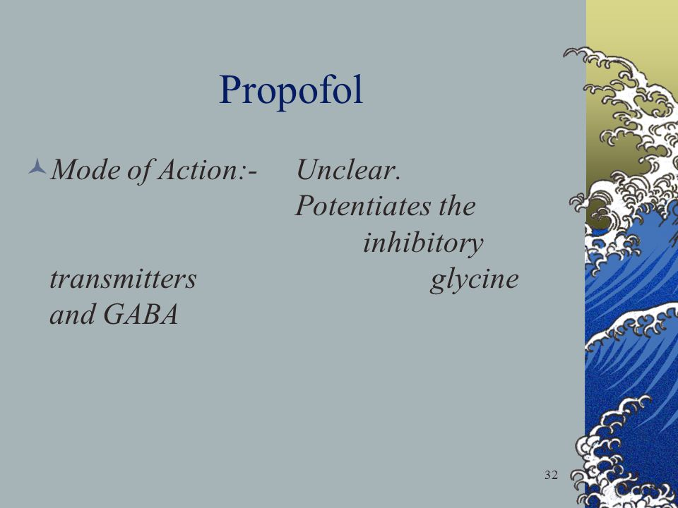 32 Propofol Mode of Action:-Unclear. Potentiates the inhibitory transmitters glycine and GABA