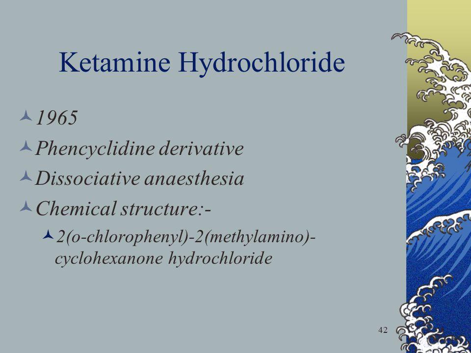 42 Ketamine Hydrochloride 1965 Phencyclidine derivative Dissociative anaesthesia Chemical structure:- 2(o-chlorophenyl)-2(methylamino)- cyclohexanone