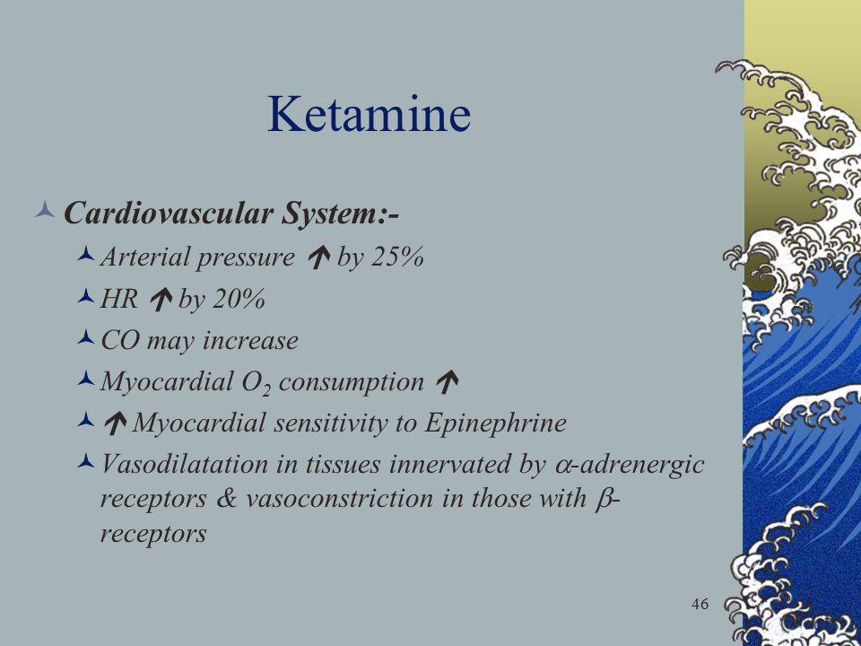46 Ketamine Cardiovascular System:- Arterial pressure  by 25% HR  by 20% CO may increase Myocardial O 2 consumption   Myocardial sensitivity to Ep