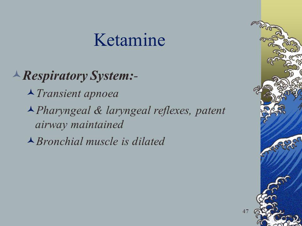 47 Ketamine Respiratory System:- Transient apnoea Pharyngeal & laryngeal reflexes, patent airway maintained Bronchial muscle is dilated