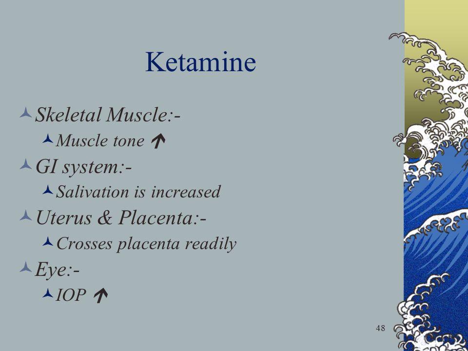 48 Ketamine Skeletal Muscle:- Muscle tone  GI system:- Salivation is increased Uterus & Placenta:- Crosses placenta readily Eye:- IOP 