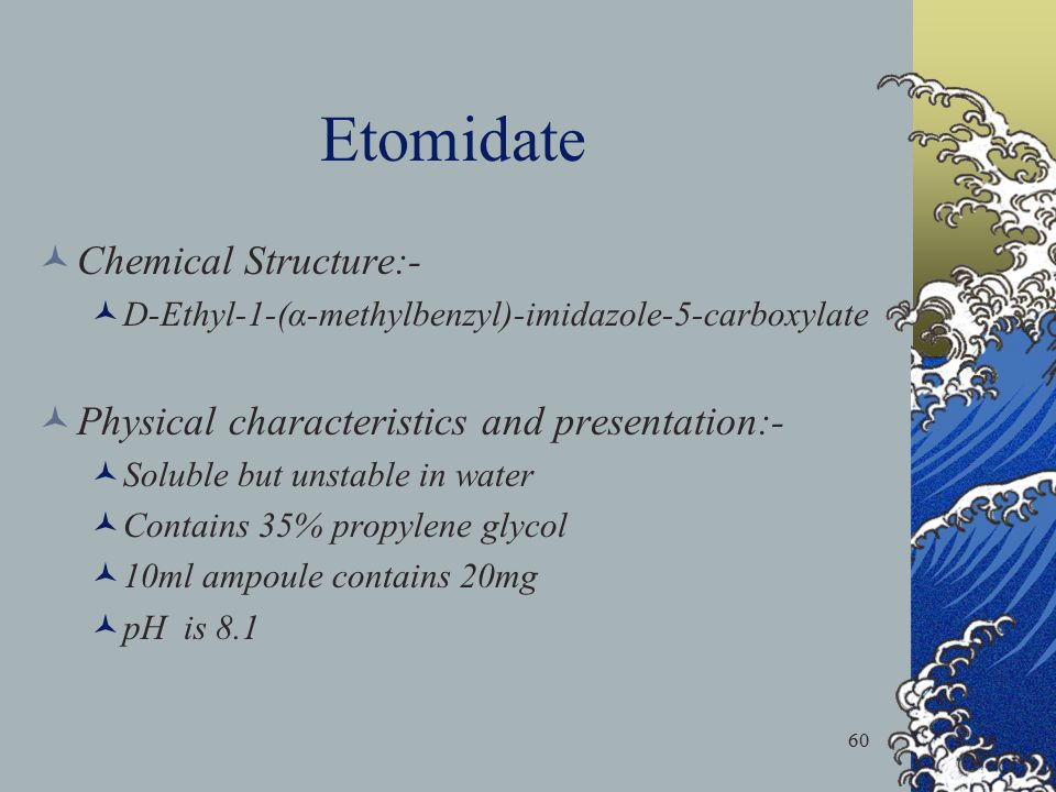 60 Etomidate Chemical Structure:- D-Ethyl-1-(α-methylbenzyl)-imidazole-5-carboxylate Physical characteristics and presentation:- Soluble but unstable