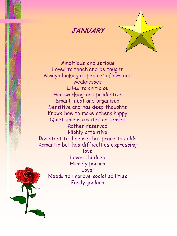 JANUARY Ambitious and serious Loves to teach and be taught Always looking at people s flaws and weaknesses Likes to criticise Hardworking and productive Smart, neat and organised Sensitive and has deep thoughts Knows how to make others happy Quiet unless excited or tensed Rather reserved Highly attentive Resistant to illnesses but prone to colds Romantic but has difficulties expressing love Loves children Homely person Loyal Needs to improve social abilities Easily jealous