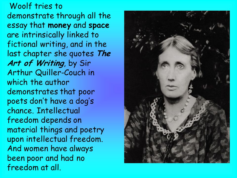 Woolf tries to demonstrate through all the essay that money and space are intrinsically linked to fictional writing, and in the last chapter she quotes The Art of Writing, by Sir Arthur Quiller-Couch in which the author demonstrates that poor poets don't have a dog's chance.
