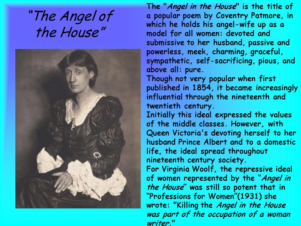 The Angel of the House The Angel in the House is the title of a popular poem by Coventry Patmore, in which he holds his angel-wife up as a model for all women: devoted and submissive to her husband, passive and powerless, meek, charming, graceful, sympathetic, self-sacrificing, pious, and above all: pure.