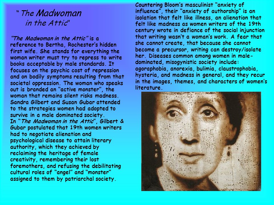 The Madwoman in the Attic Countering Bloom's masculinist anxiety of influence , their anxiety of authorship is an isolation that felt like illness, an alienation that felt like madness as women writers of the 19th century wrote in defiance of the social injunction that writing wasn't a woman's work.