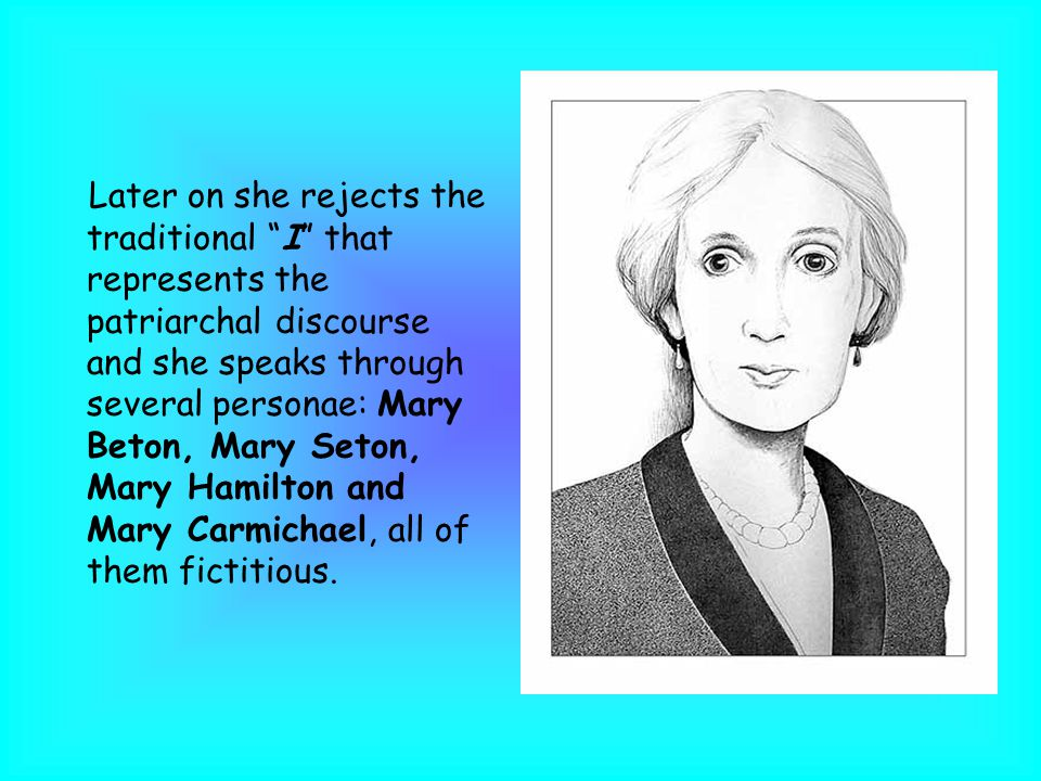 Later on she rejects the traditional I that represents the patriarchal discourse and she speaks through several personae: Mary Beton, Mary Seton, Mary Hamilton and Mary Carmichael, all of them fictitious.