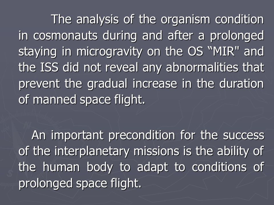 The analysis of the organism condition in cosmonauts during and after a prolonged staying in microgravity on the OS MIR and the ISS did not reveal any abnormalities that prevent the gradual increase in the duration of manned space flight.