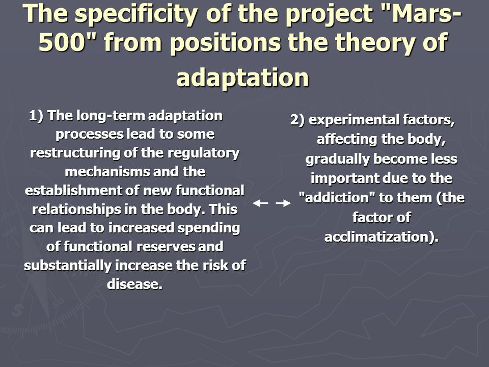 The specificity of the project Mars- 500 from positions the theory of adaptation 1) The long-term adaptation processes lead to some restructuring of the regulatory mechanisms and the establishment of new functional relationships in the body.