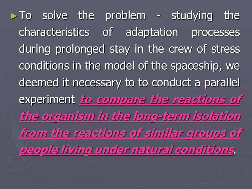► ► For the scientific analysis of changes in health status of the Martian crew control experiments in which similar groups of people would be in the wild under the influence of various environmental factors: climatic and geographical, industrial, social and other.