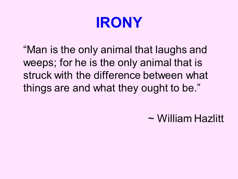 IRONY Man is the only animal that laughs and weeps; for he is the only animal that is struck with the difference between what things are and what they ought to be. ~ William Hazlitt
