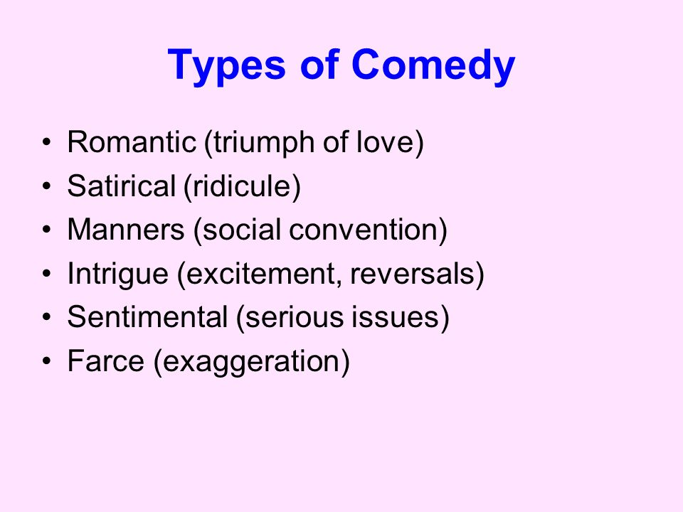 Types of Comedy Romantic (triumph of love) Satirical (ridicule) Manners (social convention) Intrigue (excitement, reversals) Sentimental (serious issues) Farce (exaggeration)