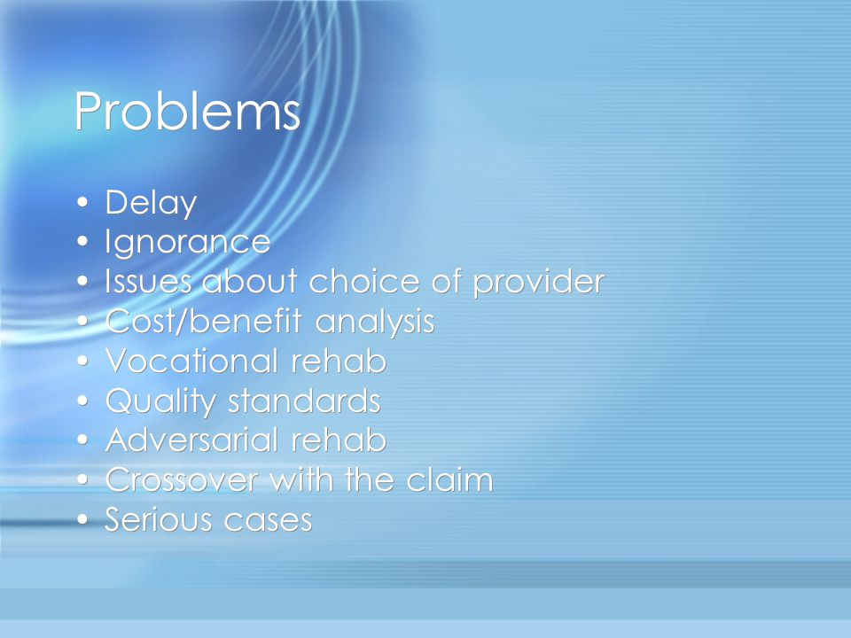 Problems Delay Ignorance Issues about choice of provider Cost/benefit analysis Vocational rehab Quality standards Adversarial rehab Crossover with the