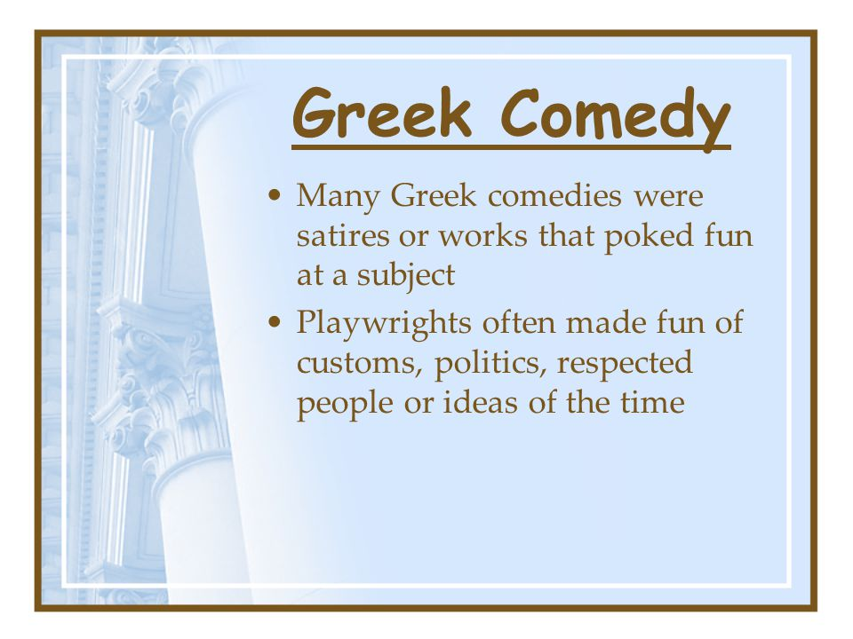 Greek Comedy Many Greek comedies were satires or works that poked fun at a subject Playwrights often made fun of customs, politics, respected people or ideas of the time