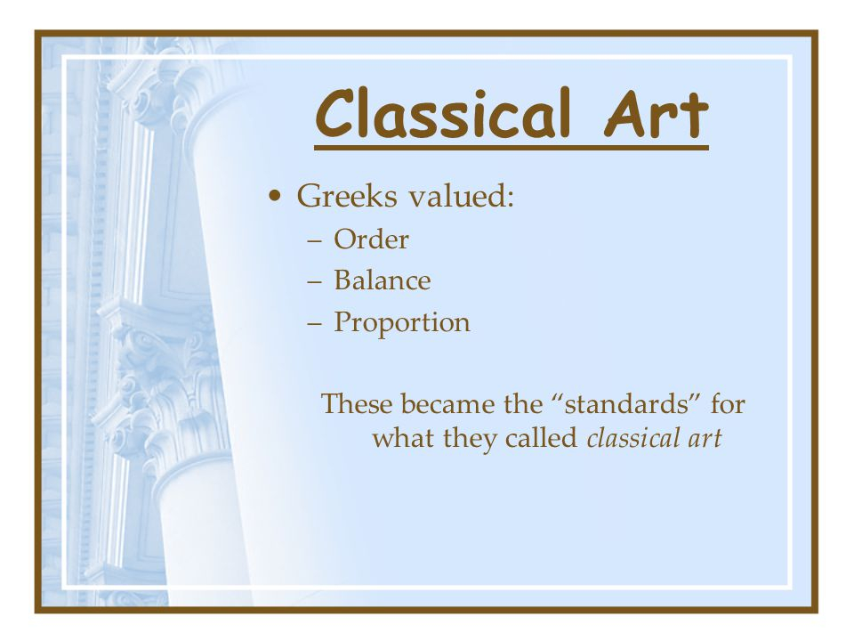 """Classical Art Greeks valued: –Order –Balance –Proportion These became the """"standards"""" for what they called classical art"""