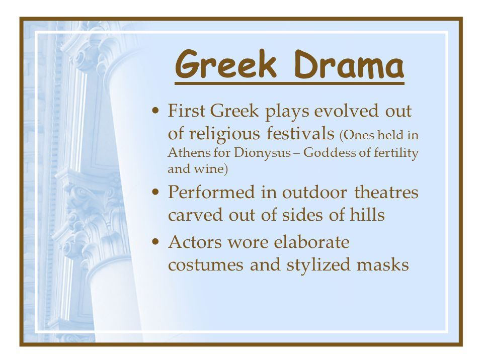 Greek Drama First Greek plays evolved out of religious festivals (Ones held in Athens for Dionysus – Goddess of fertility and wine) Performed in outdoor theatres carved out of sides of hills Actors wore elaborate costumes and stylized masks
