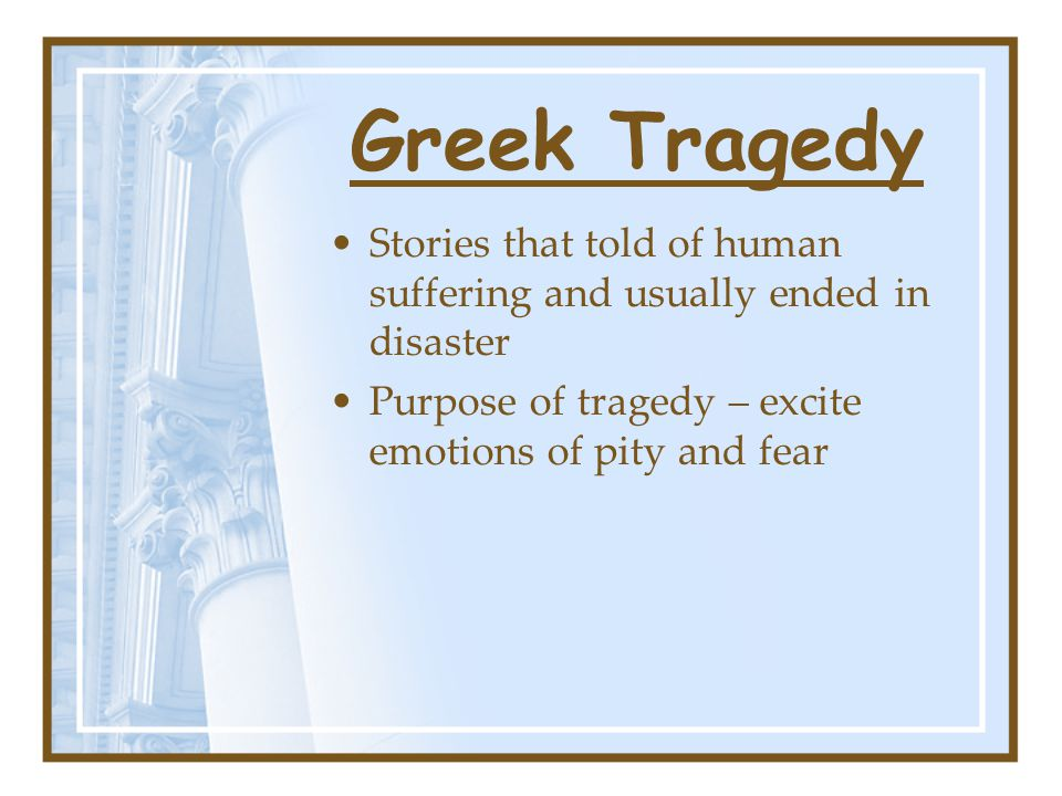 Greek Tragedy Stories that told of human suffering and usually ended in disaster Purpose of tragedy – excite emotions of pity and fear