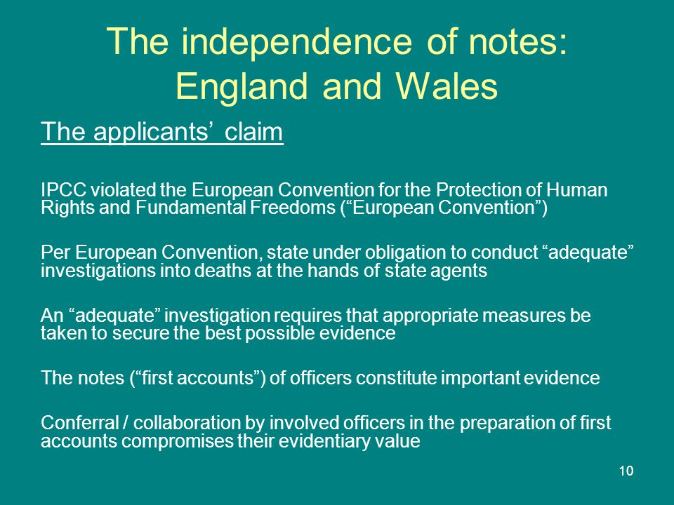 10 The independence of notes: England and Wales The applicants' claim IPCC violated the European Convention for the Protection of Human Rights and Fundamental Freedoms ( European Convention ) Per European Convention, state under obligation to conduct adequate investigations into deaths at the hands of state agents An adequate investigation requires that appropriate measures be taken to secure the best possible evidence The notes ( first accounts ) of officers constitute important evidence Conferral / collaboration by involved officers in the preparation of first accounts compromises their evidentiary value