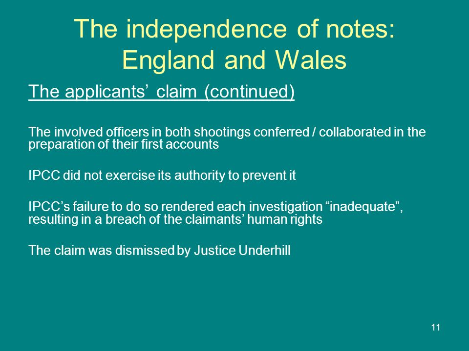 11 The independence of notes: England and Wales The applicants' claim (continued) The involved officers in both shootings conferred / collaborated in the preparation of their first accounts IPCC did not exercise its authority to prevent it IPCC's failure to do so rendered each investigation inadequate , resulting in a breach of the claimants' human rights The claim was dismissed by Justice Underhill