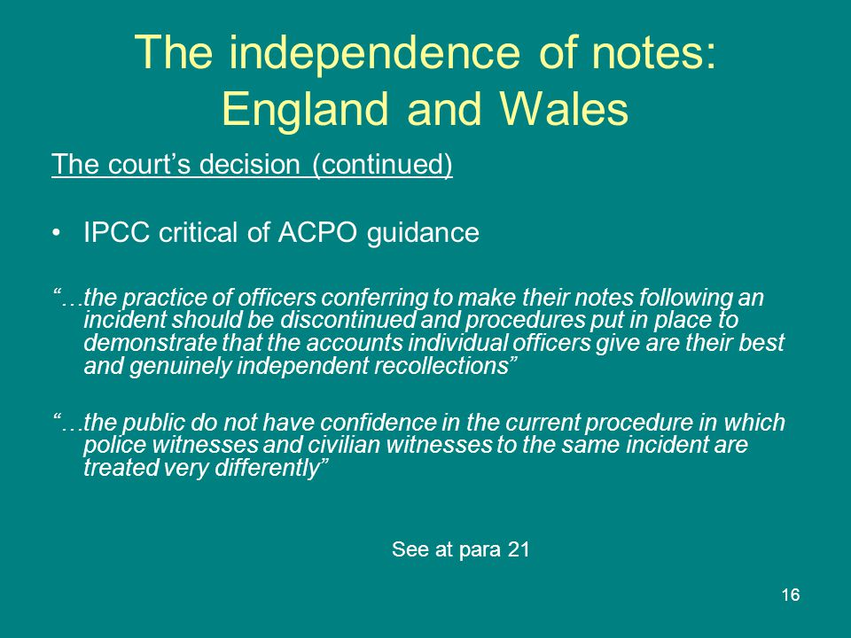 16 The independence of notes: England and Wales The court's decision (continued) IPCC critical of ACPO guidance …the practice of officers conferring to make their notes following an incident should be discontinued and procedures put in place to demonstrate that the accounts individual officers give are their best and genuinely independent recollections …the public do not have confidence in the current procedure in which police witnesses and civilian witnesses to the same incident are treated very differently See at para 21