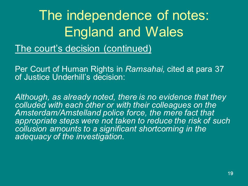 19 The independence of notes: England and Wales The court's decision (continued) Per Court of Human Rights in Ramsahai, cited at para 37 of Justice Underhill's decision: Although, as already noted, there is no evidence that they colluded with each other or with their colleagues on the Amsterdam/Amstelland police force, the mere fact that appropriate steps were not taken to reduce the risk of such collusion amounts to a significant shortcoming in the adequacy of the investigation.