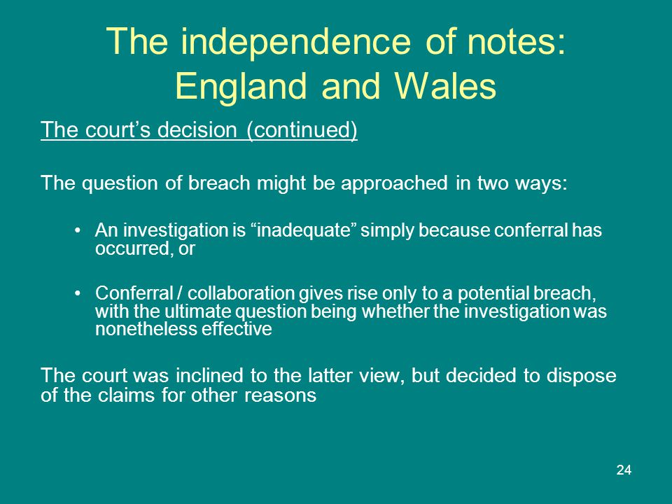 24 The independence of notes: England and Wales The court's decision (continued) The question of breach might be approached in two ways: An investigation is inadequate simply because conferral has occurred, or Conferral / collaboration gives rise only to a potential breach, with the ultimate question being whether the investigation was nonetheless effective The court was inclined to the latter view, but decided to dispose of the claims for other reasons