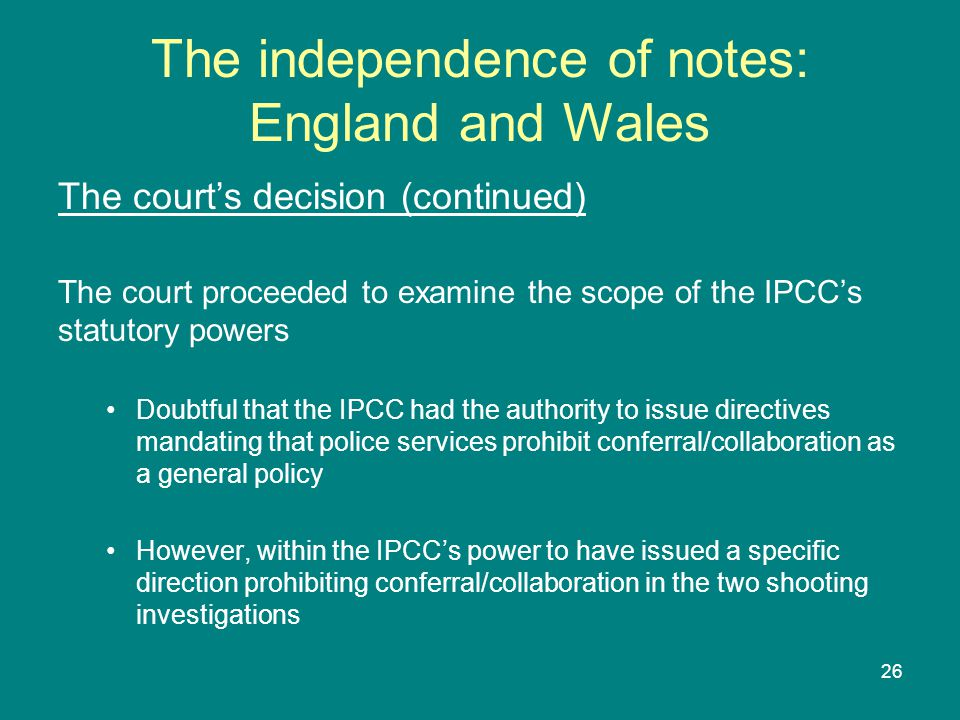 26 The independence of notes: England and Wales The court's decision (continued) The court proceeded to examine the scope of the IPCC's statutory powers Doubtful that the IPCC had the authority to issue directives mandating that police services prohibit conferral/collaboration as a general policy However, within the IPCC's power to have issued a specific direction prohibiting conferral/collaboration in the two shooting investigations
