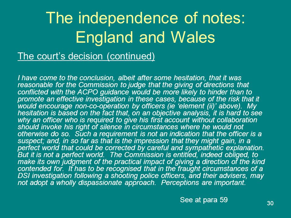 30 The independence of notes: England and Wales The court's decision (continued) I have come to the conclusion, albeit after some hesitation, that it was reasonable for the Commission to judge that the giving of directions that conflicted with the ACPO guidance would be more likely to hinder than to promote an effective investigation in these cases, because of the risk that it would encourage non-co-operation by officers (ie 'element (ii)' above).