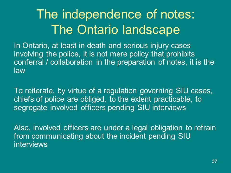 37 The independence of notes: The Ontario landscape In Ontario, at least in death and serious injury cases involving the police, it is not mere policy that prohibits conferral / collaboration in the preparation of notes, it is the law To reiterate, by virtue of a regulation governing SIU cases, chiefs of police are obliged, to the extent practicable, to segregate involved officers pending SIU interviews Also, involved officers are under a legal obligation to refrain from communicating about the incident pending SIU interviews