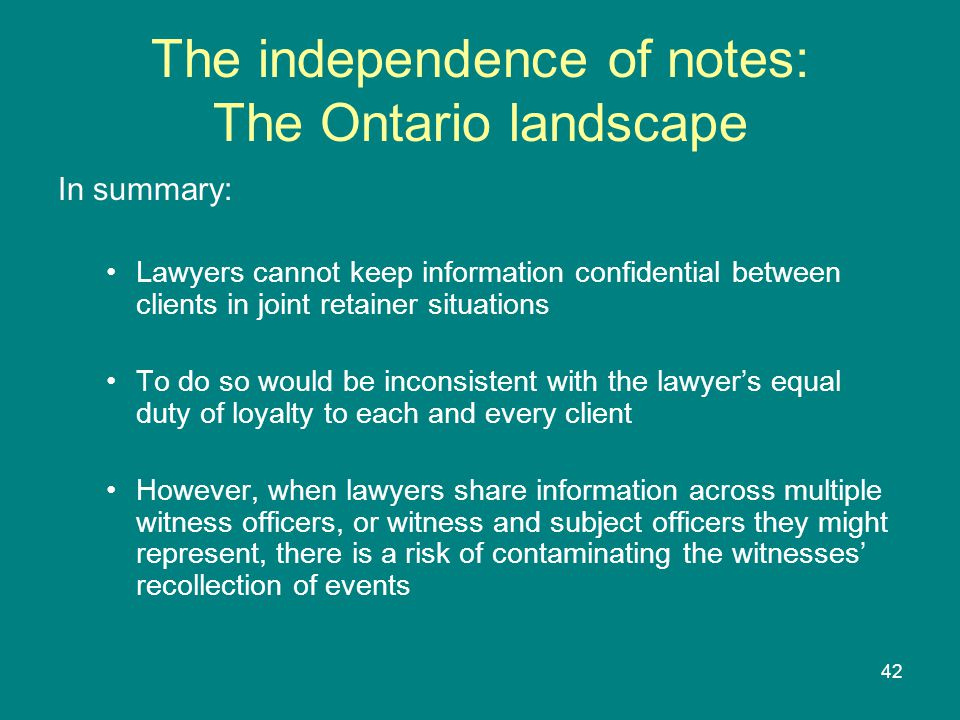 42 The independence of notes: The Ontario landscape In summary: Lawyers cannot keep information confidential between clients in joint retainer situations To do so would be inconsistent with the lawyer's equal duty of loyalty to each and every client However, when lawyers share information across multiple witness officers, or witness and subject officers they might represent, there is a risk of contaminating the witnesses' recollection of events