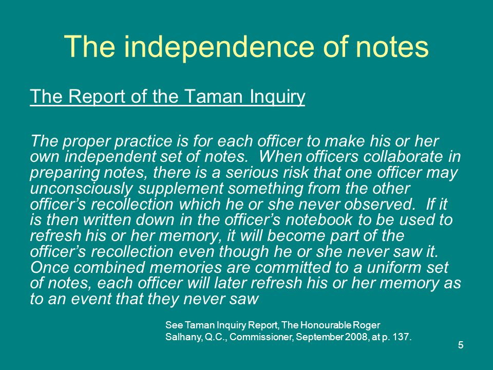 5 The independence of notes The Report of the Taman Inquiry The proper practice is for each officer to make his or her own independent set of notes.