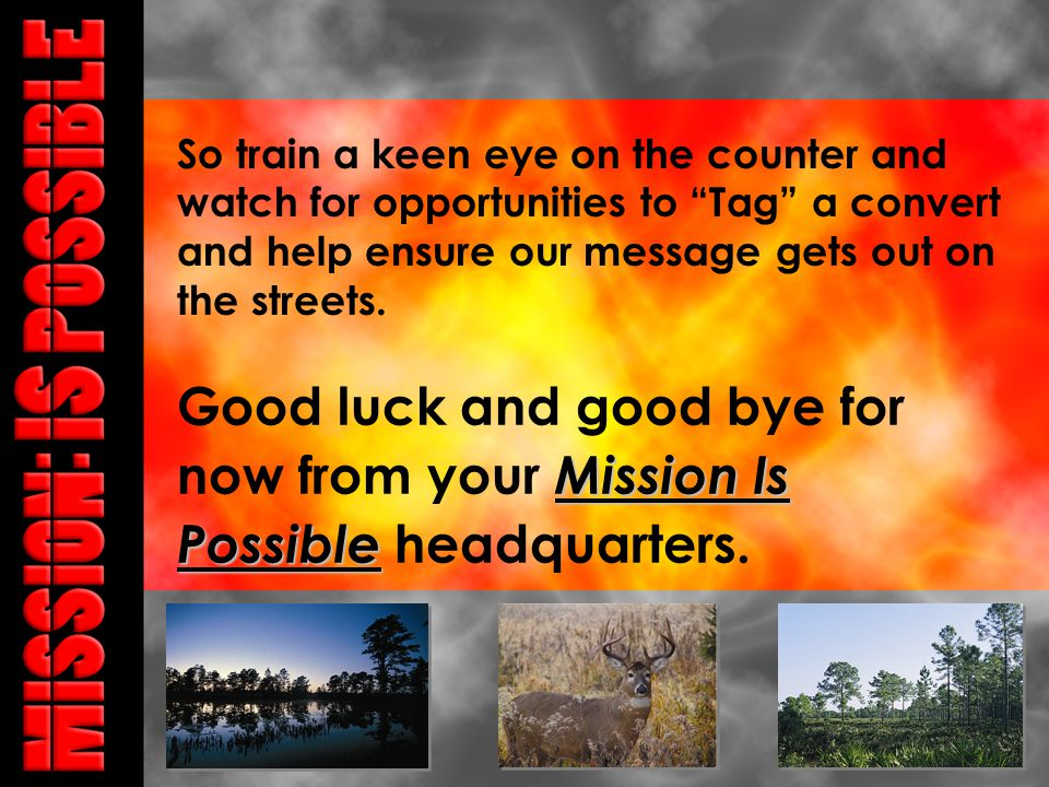 Mission Is Possible Good luck and good bye for now from your Mission Is Possible headquarters.