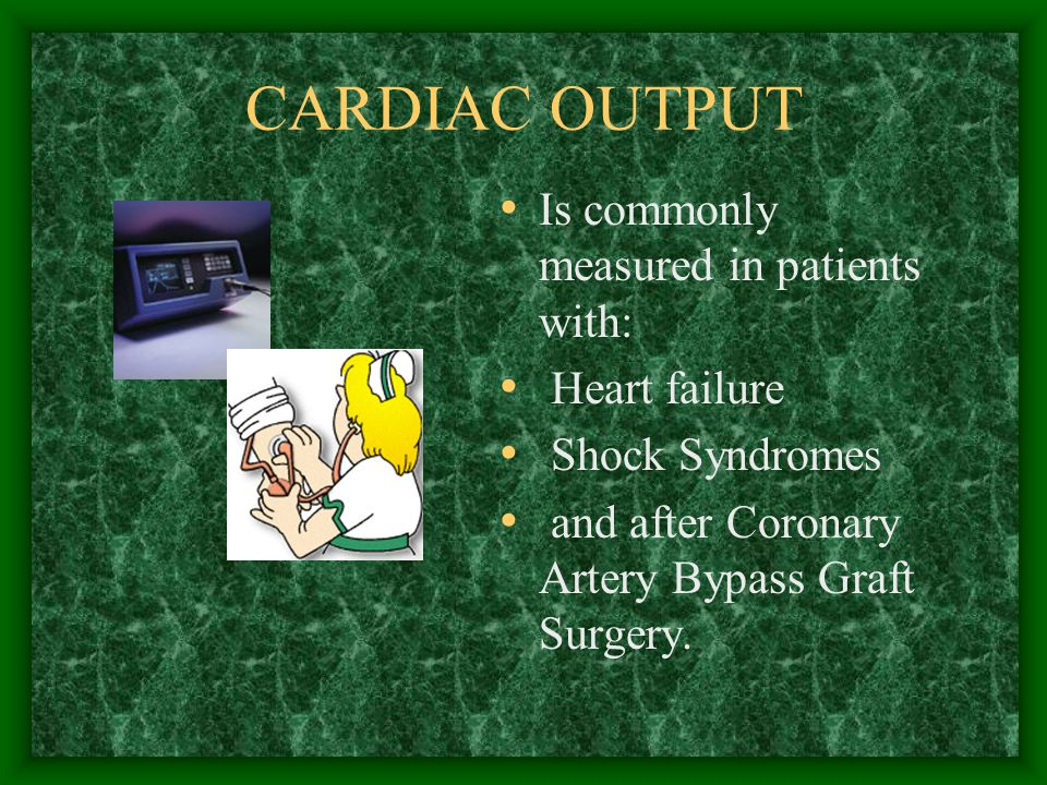 CARDIAC OUTPUT Is commonly measured in patients with: Heart failure Shock Syndromes and after Coronary Artery Bypass Graft Surgery.