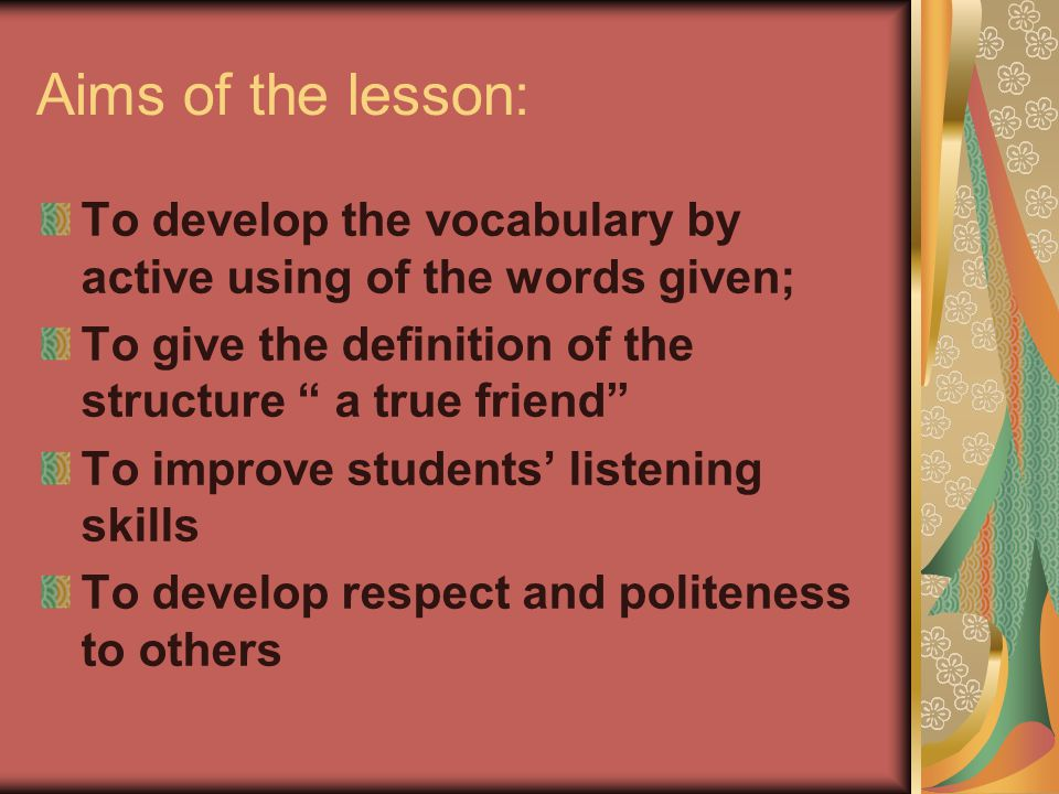 Aims of the lesson: To develop the vocabulary by active using of the words given; To give the definition of the structure a true friend To improve students' listening skills To develop respect and politeness to others