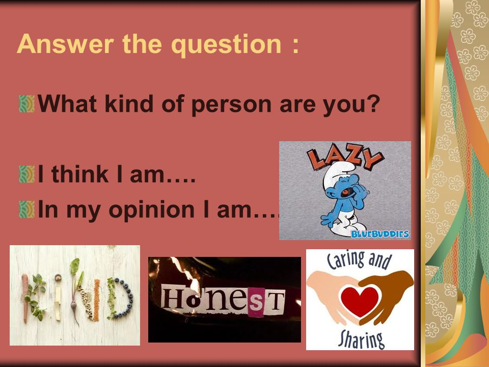 Answer the question : What kind of person are you I think I am…. In my opinion I am….