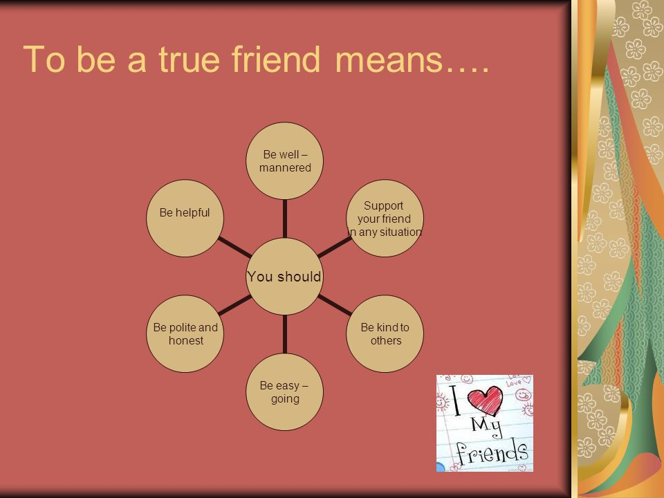 To be a true friend means….