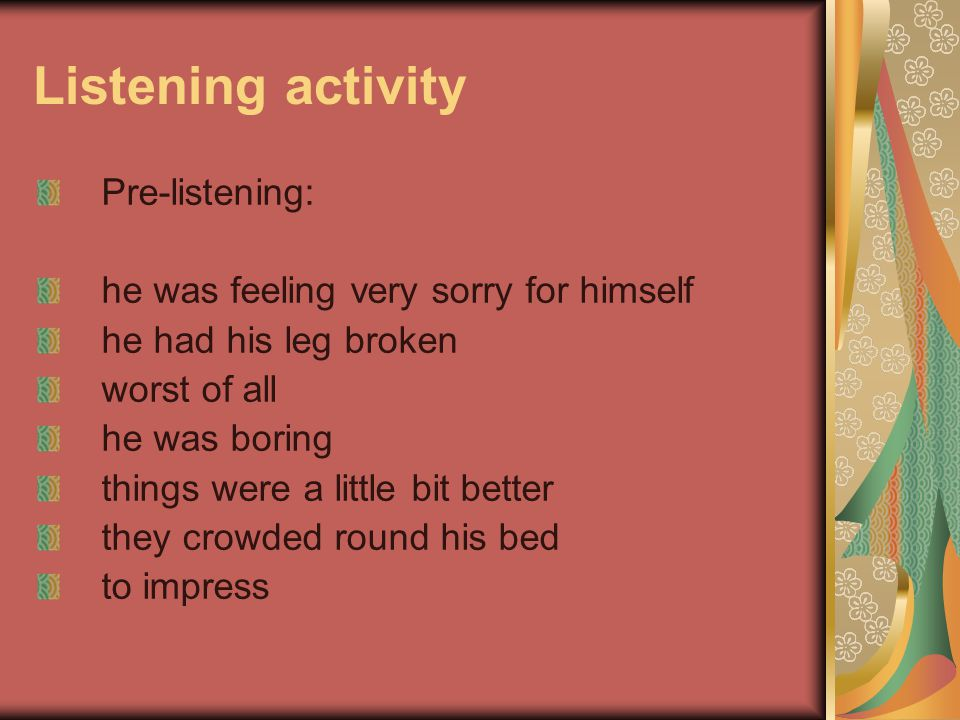 Listening activity Pre-listening: he was feeling very sorry for himself he had his leg broken worst of all he was boring things were a little bit better they crowded round his bed to impress