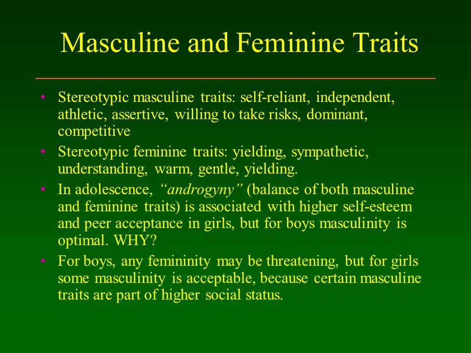 Masculine and Feminine Traits Stereotypic masculine traits: self-reliant, independent, athletic, assertive, willing to take risks, dominant, competitive Stereotypic feminine traits: yielding, sympathetic, understanding, warm, gentle, yielding.