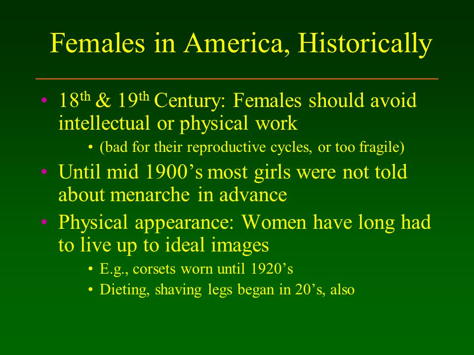 Females in America, Historically 18 th & 19 th Century: Females should avoid intellectual or physical work (bad for their reproductive cycles, or too fragile) Until mid 1900's most girls were not told about menarche in advance Physical appearance: Women have long had to live up to ideal images E.g., corsets worn until 1920's Dieting, shaving legs began in 20's, also