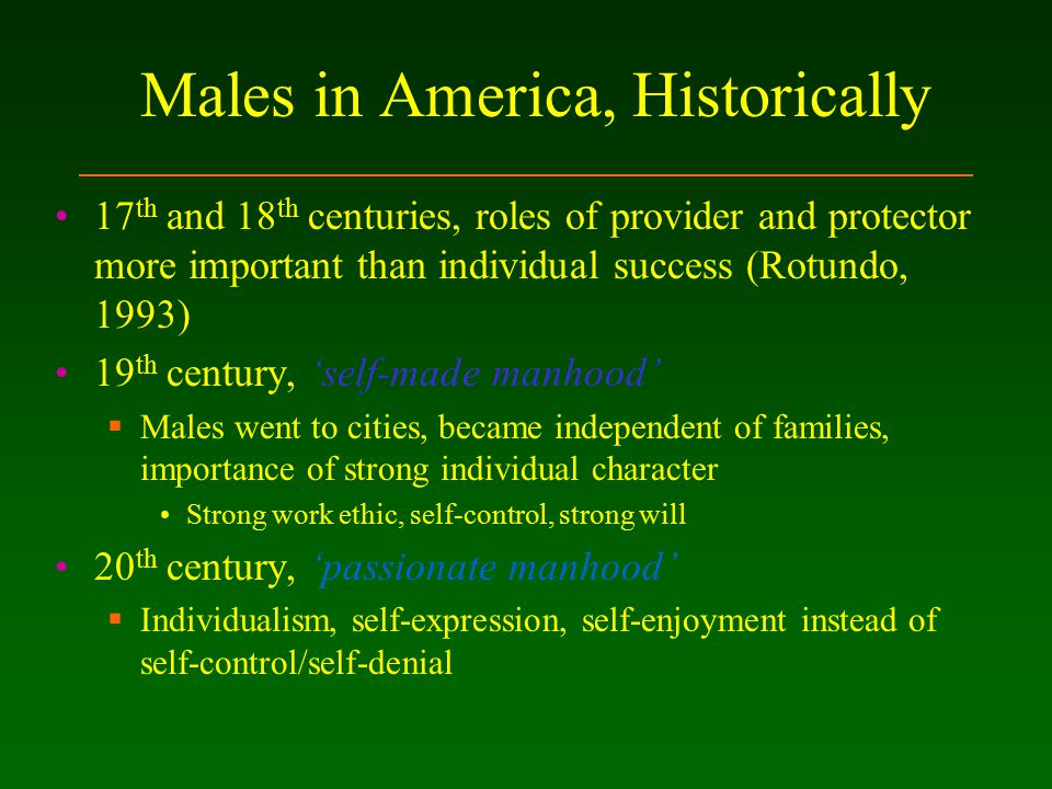 Males in America, Historically 17 th and 18 th centuries, roles of provider and protector more important than individual success (Rotundo, 1993) 19 th century, 'self-made manhood'  Males went to cities, became independent of families, importance of strong individual character Strong work ethic, self-control, strong will 20 th century, 'passionate manhood'  Individualism, self-expression, self-enjoyment instead of self-control/self-denial