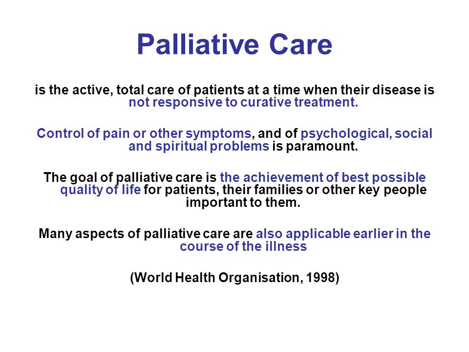 Palliative Care is the active, total care of patients at a time when their disease is not responsive to curative treatment. Control of pain or other s