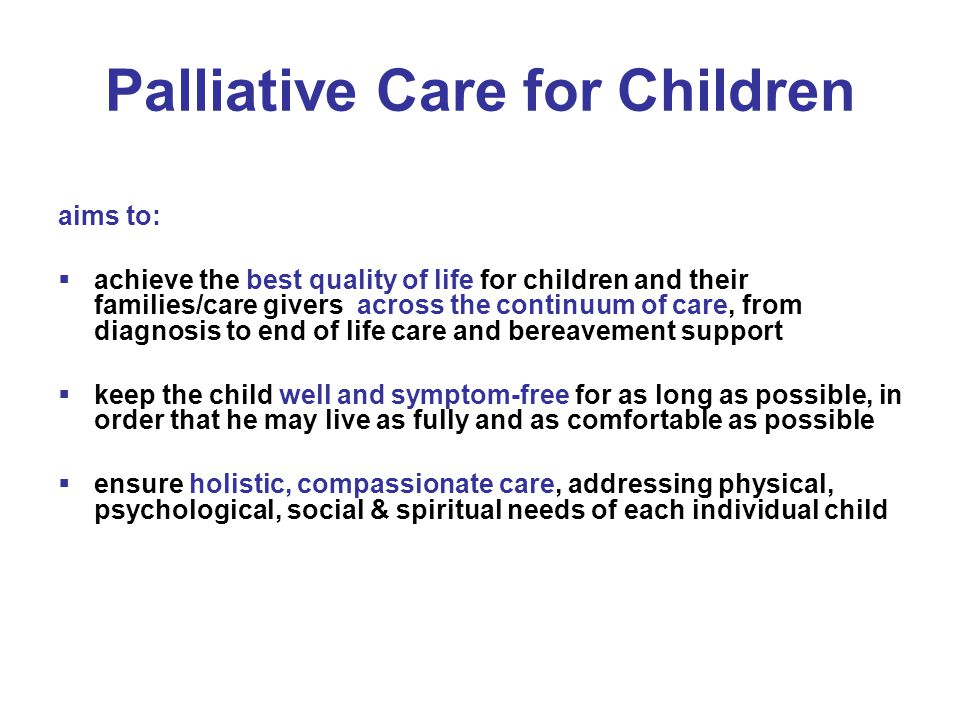 Palliative Care for Children aims to:  achieve the best quality of life for children and their families/care givers across the continuum of care, fro