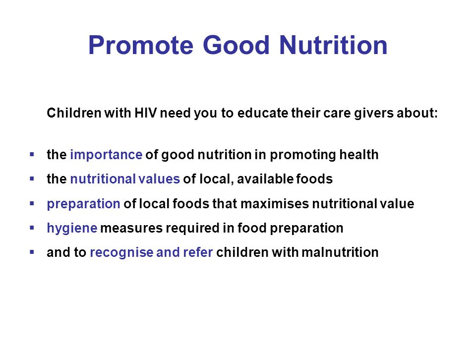 Promote Good Nutrition Children with HIV need you to educate their care givers about:  the importance of good nutrition in promoting health  the nut