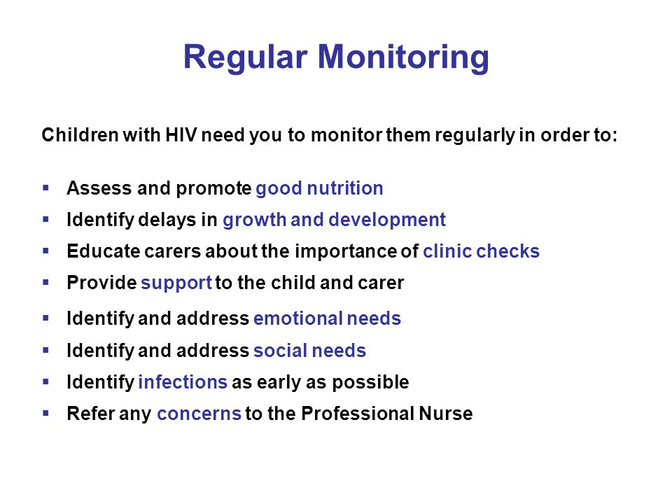 Regular Monitoring Children with HIV need you to monitor them regularly in order to:  Assess and promote good nutrition  Identify delays in growth a