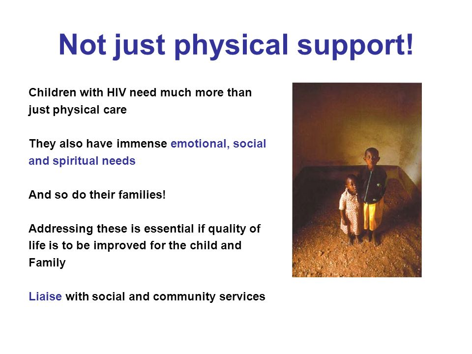 Not just physical support! Children with HIV need much more than just physical care They also have immense emotional, social and spiritual needs And s