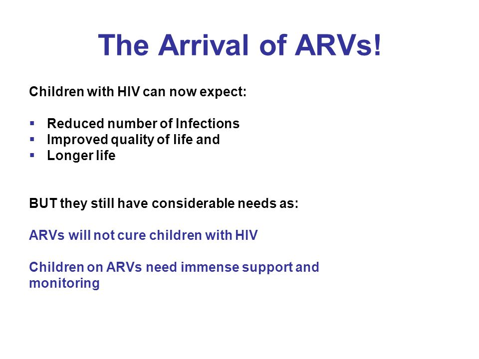 The Arrival of ARVs! Children with HIV can now expect:  Reduced number of Infections  Improved quality of life and  Longer life BUT they still have