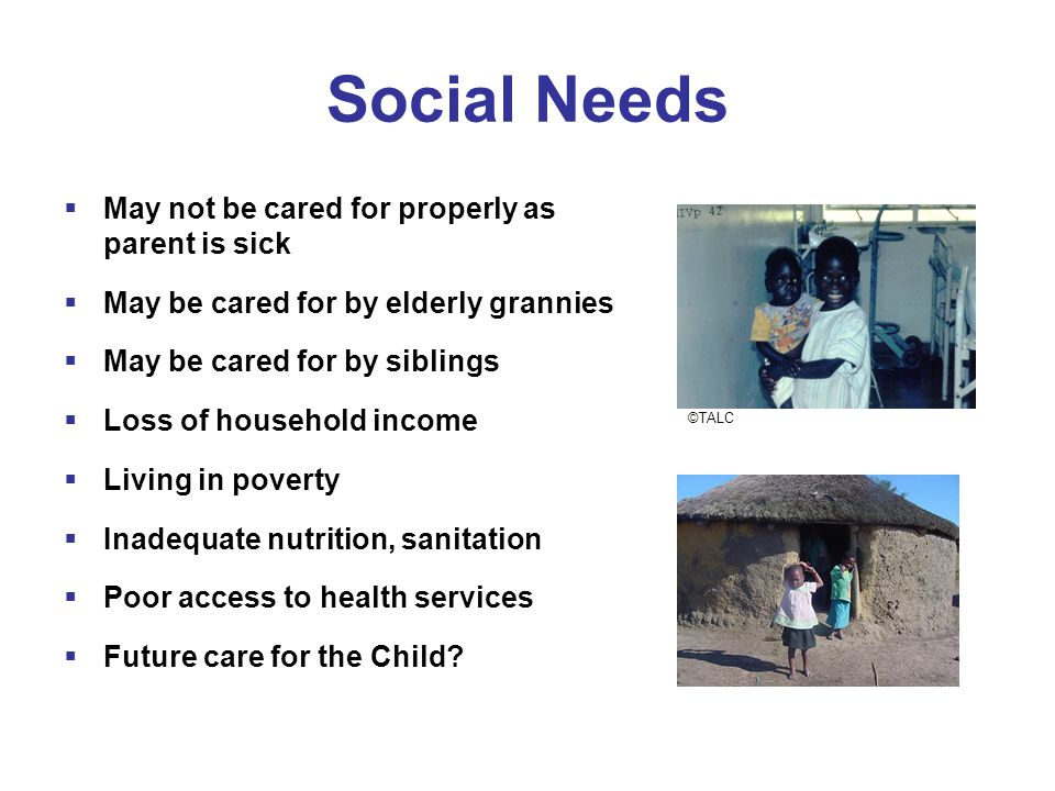 Social Needs  May not be cared for properly as parent is sick  May be cared for by elderly grannies  May be cared for by siblings  Loss of househo