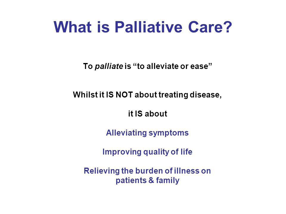 "What is Palliative Care? To palliate is ""to alleviate or ease"" Whilst it IS NOT about treating disease, it IS about Alleviating symptoms Improving qua"