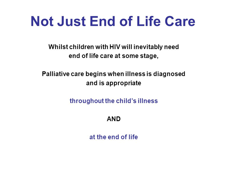 Not Just End of Life Care Whilst children with HIV will inevitably need end of life care at some stage, Palliative care begins when illness is diagnos