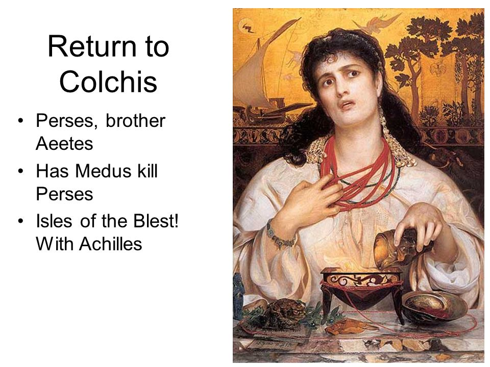 Return to Colchis Perses, brother Aeetes Has Medus kill Perses Isles of the Blest! With Achilles